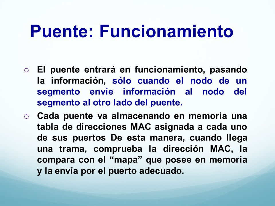 Puente: Funcionamiento El puente entrará en funcionamiento, pasando la información, sólo cuando el nodo de un segmento envíe información al nodo del s