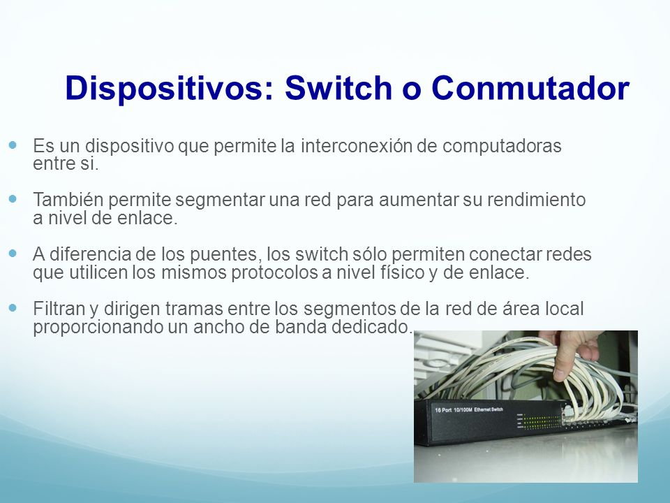 Dispositivos: Switch o Conmutador Es un dispositivo que permite la interconexión de computadoras entre si.