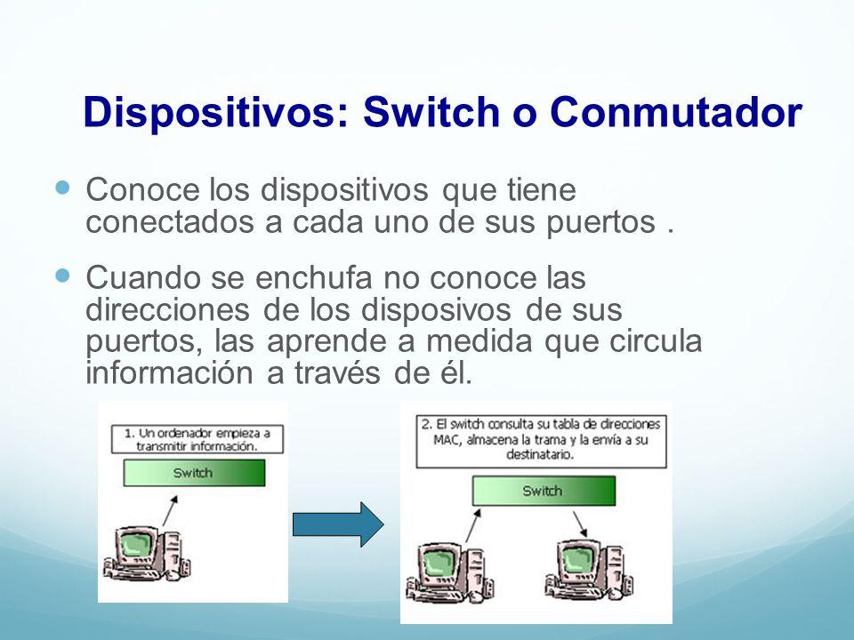 Dispositivos: Switch o Conmutador Conoce los dispositivos que tiene conectados a cada uno de sus puertos. Cuando se enchufa no conoce las direcciones