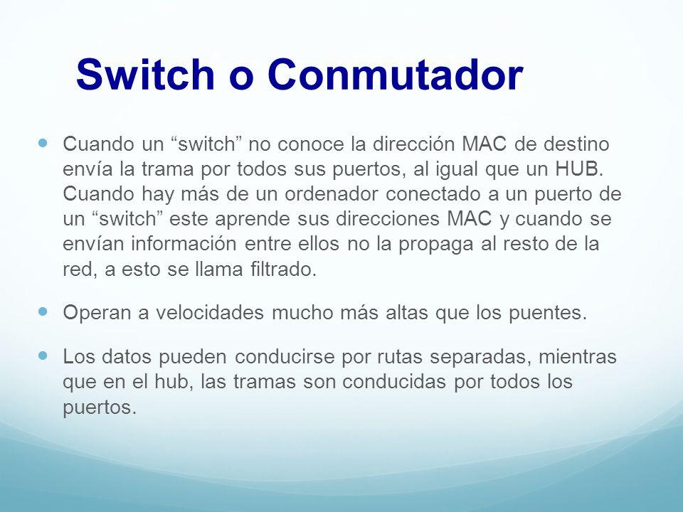 Switch o Conmutador Cuando un switch no conoce la dirección MAC de destino envía la trama por todos sus puertos, al igual que un HUB. Cuando hay más d