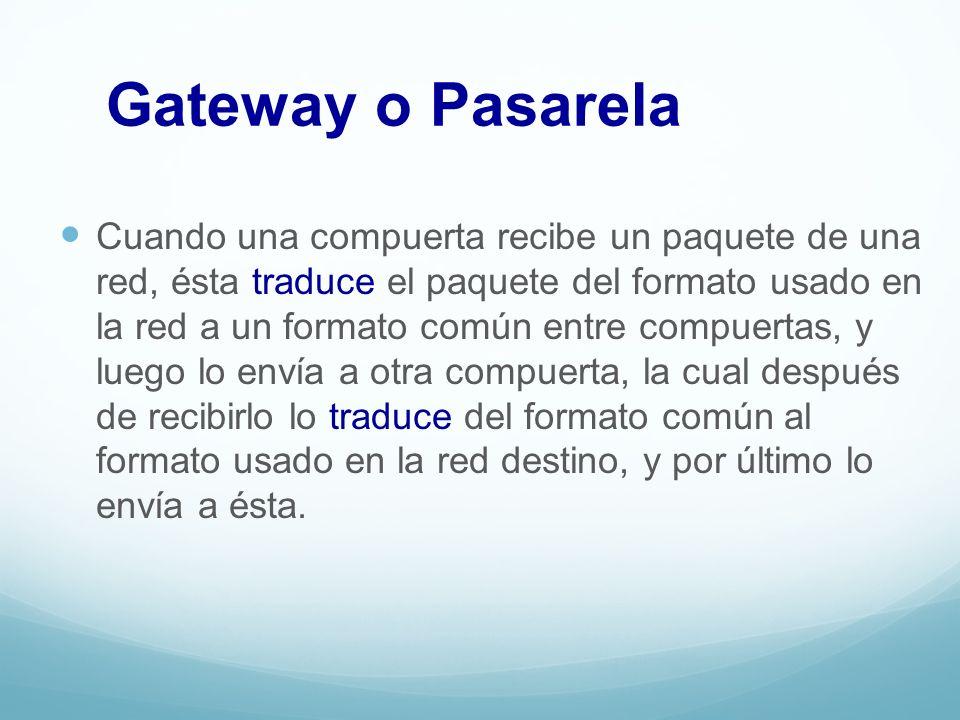 Gateway o Pasarela Cuando una compuerta recibe un paquete de una red, ésta traduce el paquete del formato usado en la red a un formato común entre com