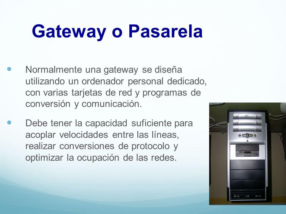 Gateway o Pasarela Normalmente una gateway se diseña utilizando un ordenador personal dedicado, con varias tarjetas de red y programas de conversión y