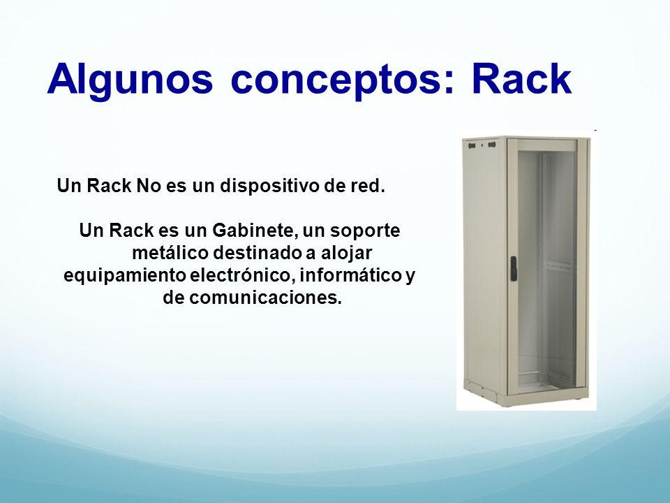 Algunos conceptos: Rack Un Rack No es un dispositivo de red. Un Rack es un Gabinete, un soporte metálico destinado a alojar equipamiento electrónico,
