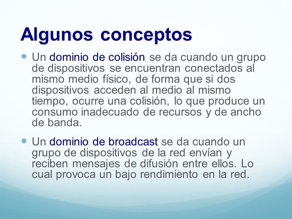 Algunos conceptos Un dominio de colisión se da cuando un grupo de dispositivos se encuentran conectados al mismo medio físico, de forma que si dos dis