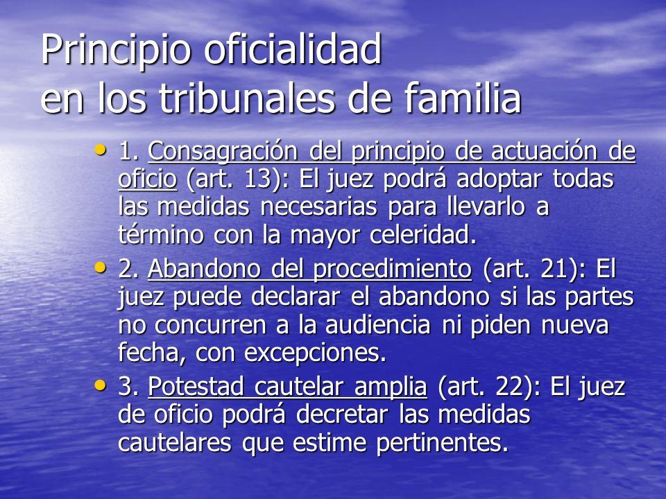 Principio oficialidad en los tribunales de familia 1. Consagración del principio de actuación de oficio (art. 13): El juez podrá adoptar todas las med