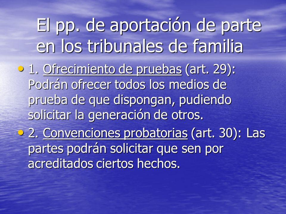 El pp. de aportación de parte en los tribunales de familia 1. Ofrecimiento de pruebas (art. 29): Podrán ofrecer todos los medios de prueba de que disp