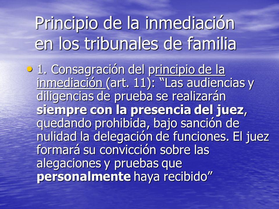 Principio de la inmediación en los tribunales de familia 1. Consagración del principio de la inmediación (art. 11): Las audiencias y diligencias de pr