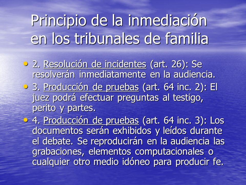 Principio de la inmediación en los tribunales de familia 2. Resolución de incidentes (art. 26): Se resolverán inmediatamente en la audiencia. 2. Resol