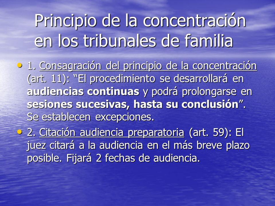 Principio de la concentración en los tribunales de familia 1. Consagración del principio de la concentración (art. 11): El procedimiento se desarrolla