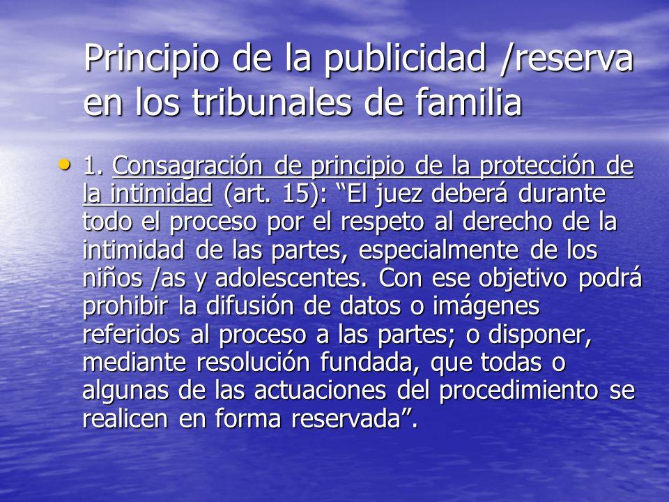 Principio de la publicidad /reserva en los tribunales de familia 1. Consagración de principio de la protección de la intimidad (art. 15): El juez debe