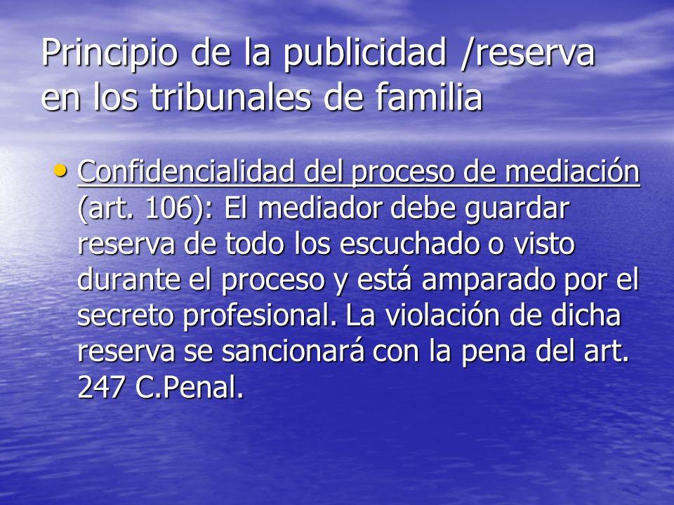 Principio de la publicidad /reserva en los tribunales de familia Confidencialidad del proceso de mediación (art. 106): El mediador debe guardar reserv