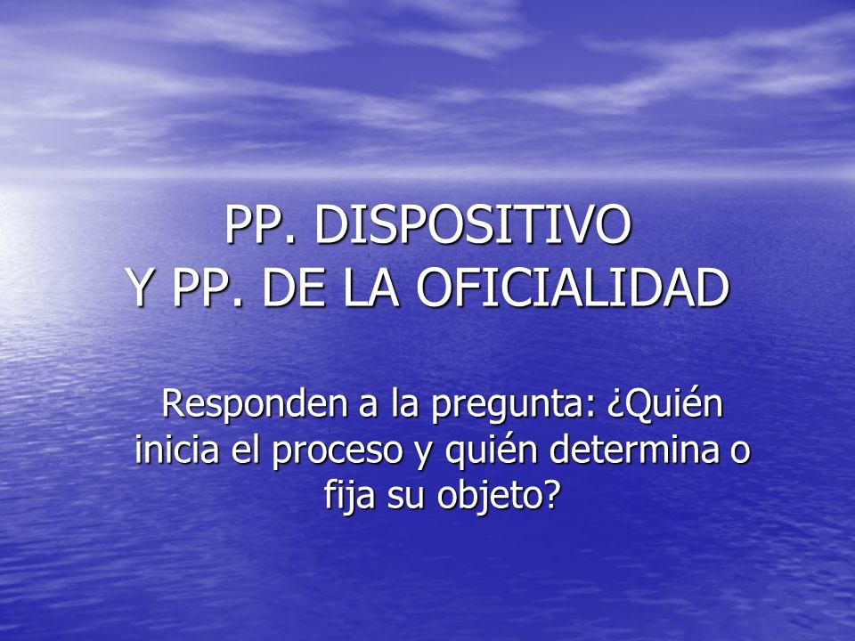 PP. DISPOSITIVO Y PP. DE LA OFICIALIDAD Responden a la pregunta: ¿Quién inicia el proceso y quién determina o fija su objeto?