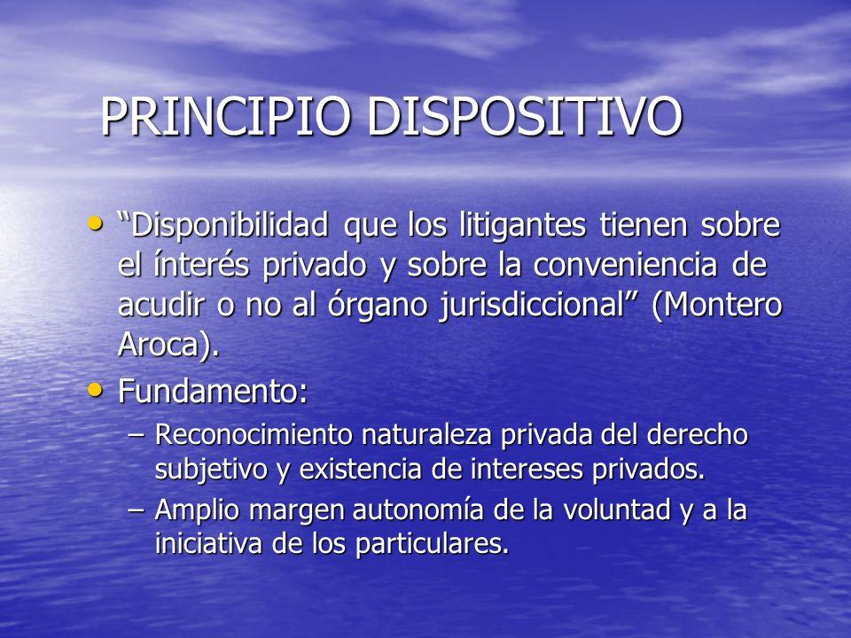 PRINCIPIO DISPOSITIVO Disponibilidad que los litigantes tienen sobre el ínterés privado y sobre la conveniencia de acudir o no al órgano jurisdiccional (Montero Aroca).