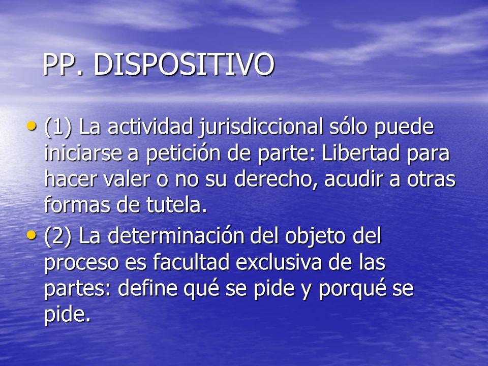 PP. DISPOSITIVO (1) La actividad jurisdiccional sólo puede iniciarse a petición de parte: Libertad para hacer valer o no su derecho, acudir a otras fo
