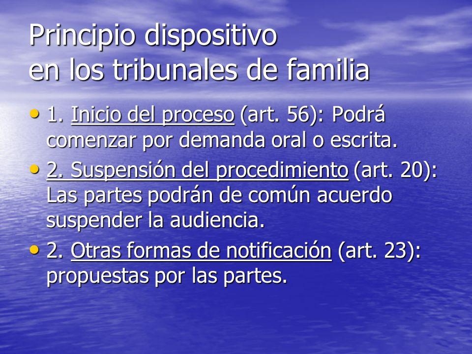 Principio dispositivo en los tribunales de familia 1. Inicio del proceso (art. 56): Podrá comenzar por demanda oral o escrita. 1. Inicio del proceso (