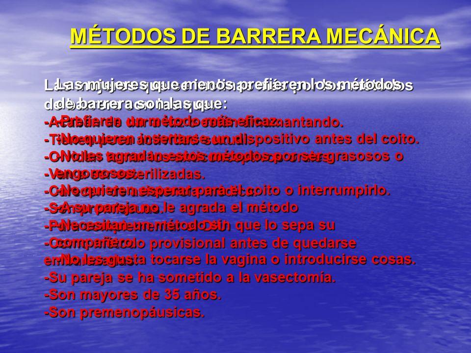 MÉTODOS DE BARRERA MECÁNICA Las mujeres que se inclinas más por los métodos de barrera son las que: -Acaban de dar a luz o están amamantando. -Tienen