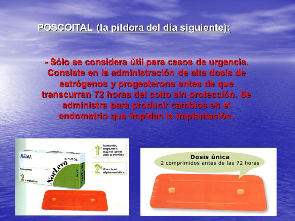 POSCOITAL (la píldora del día siguiente): - Sólo se considera útil para casos de urgencia. Consiste en la administración de alta dosis de estrógenos y