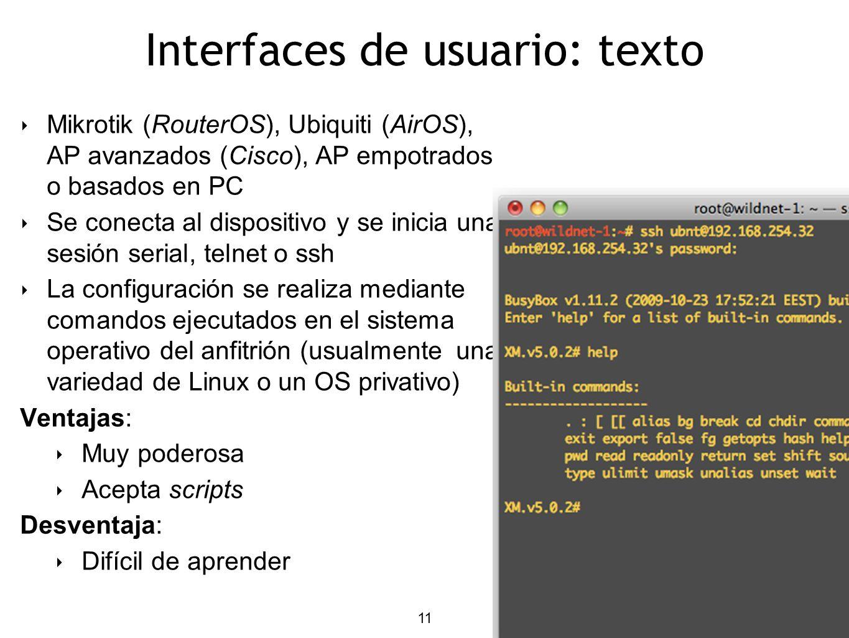11 Interfaces de usuario: texto Mikrotik (RouterOS), Ubiquiti (AirOS), AP avanzados (Cisco), AP empotrados o basados en PC Se conecta al dispositivo y se inicia una sesión serial, telnet o ssh La configuración se realiza mediante comandos ejecutados en el sistema operativo del anfitrión (usualmente una variedad de Linux o un OS privativo) Ventajas: Muy poderosa Acepta scripts Desventaja: Difícil de aprender