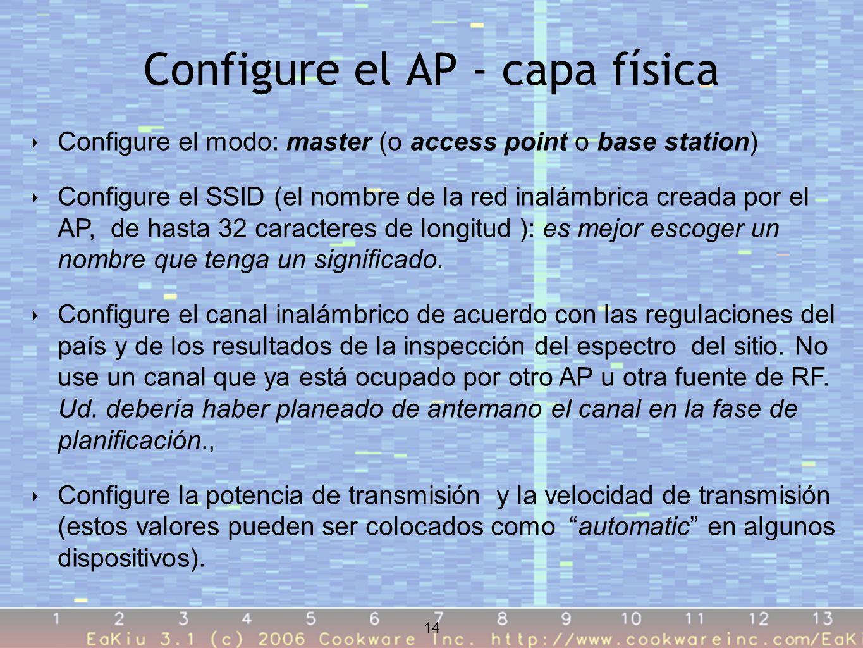14 Configure el AP - capa física 14 Configure el modo: master (o access point o base station) Configure el SSID (el nombre de la red inalámbrica creada por el AP, de hasta 32 caracteres de longitud ): es mejor escoger un nombre que tenga un significado.