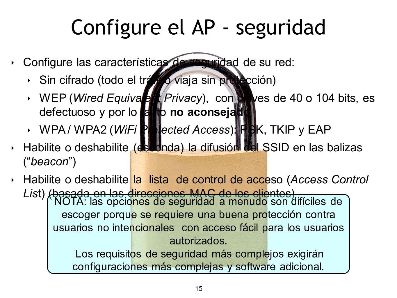 15 Configure el AP - seguridad Configure las características de seguridad de su red: Sin cifrado (todo el tráfico viaja sin protección) WEP (Wired Equivalent Privacy), con claves de 40 o 104 bits, es defectuoso y por lo tanto no aconsejado WPA / WPA2 (WiFi Protected Access): PSK, TKIP y EAP Habilite o deshabilite (esconda) la difusión del SSID en las balizas (beacon) Habilite o deshabilite la lista de control de acceso (Access Control List) (basada en las direcciones MAC de los clientes) NOTA: las opciones de seguridad a menudo son difíciles de escoger porque se requiere una buena protección contra usuarios no intencionales con acceso fácil para los usuarios autorizados.