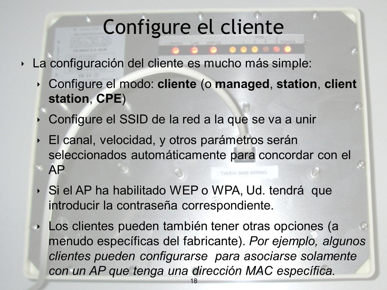 18 Configure el cliente 18 La configuración del cliente es mucho más simple: Configure el modo: cliente (o managed, station, client station, CPE) Configure el SSID de la red a la que se va a unir El canal, velocidad, y otros parámetros serán seleccionados automáticamente para concordar con el AP Si el AP ha habilitado WEP o WPA, Ud.