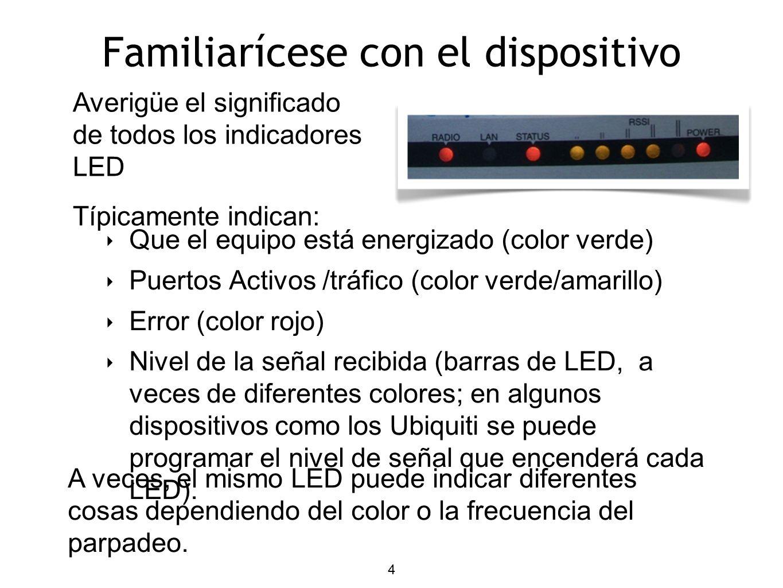 4 Familiarícese con el dispositivo Que el equipo está energizado (color verde) Puertos Activos /tráfico (color verde/amarillo) Error (color rojo) Nivel de la señal recibida (barras de LED, a veces de diferentes colores; en algunos dispositivos como los Ubiquiti se puede programar el nivel de señal que encenderá cada LED).