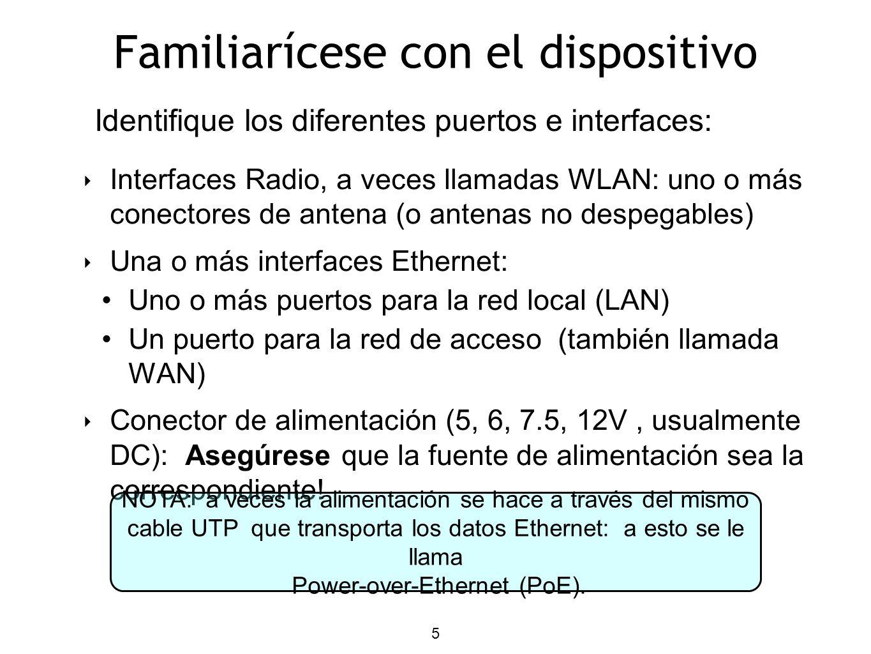 5 Familiarícese con el dispositivo Interfaces Radio, a veces llamadas WLAN: uno o más conectores de antena (o antenas no despegables) Una o más interfaces Ethernet: Uno o más puertos para la red local (LAN) Un puerto para la red de acceso (también llamada WAN) Conector de alimentación (5, 6, 7.5, 12V, usualmente DC): Asegúrese que la fuente de alimentación sea la correspondiente.
