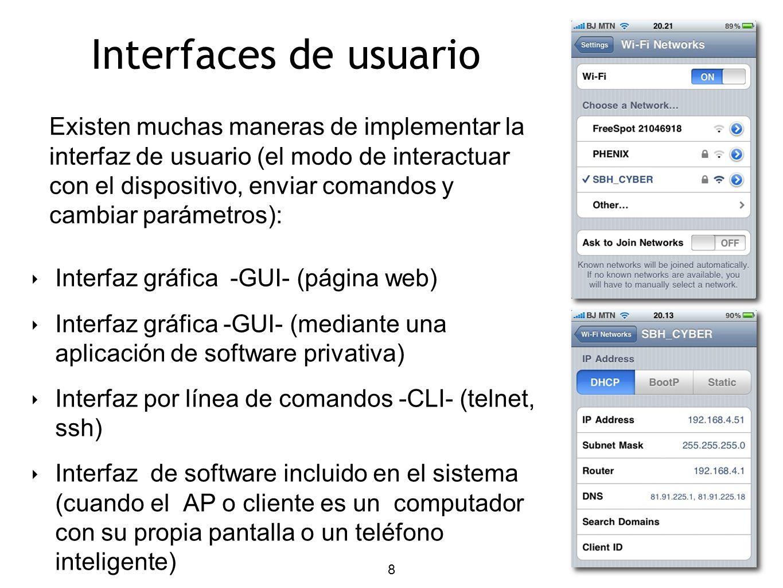 8 Interfaces de usuario Interfaz gráfica -GUI- (página web) Interfaz gráfica -GUI- (mediante una aplicación de software privativa) Interfaz por línea de comandos -CLI- (telnet, ssh) Interfaz de software incluido en el sistema (cuando el AP o cliente es un computador con su propia pantalla o un teléfono inteligente) Existen muchas maneras de implementar la interfaz de usuario (el modo de interactuar con el dispositivo, enviar comandos y cambiar parámetros):