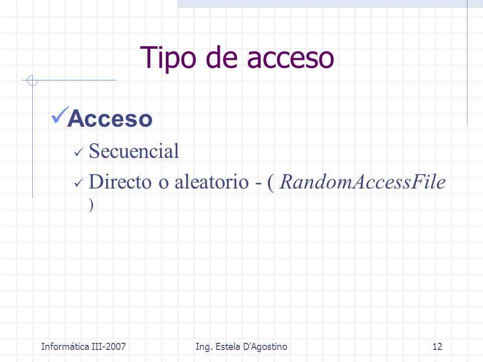 Informática III-2007Ing. Estela D'Agostino12 Tipo de acceso Acceso Secuencial Directo o aleatorio - ( RandomAccessFile )