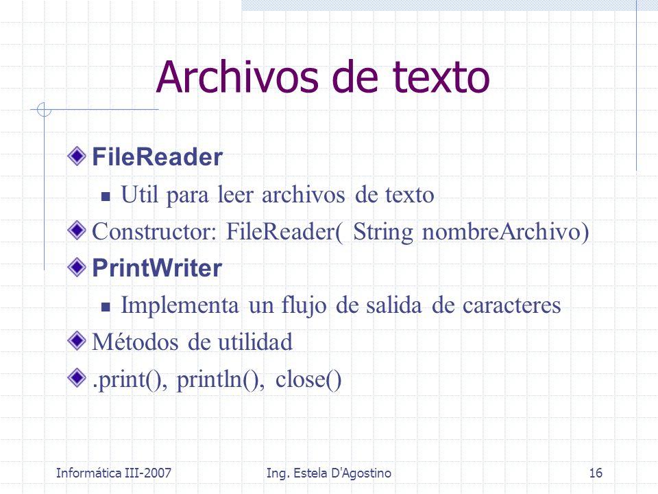 Informática III-2007Ing. Estela D'Agostino16 Archivos de texto FileReader Util para leer archivos de texto Constructor: FileReader( String nombreArchi