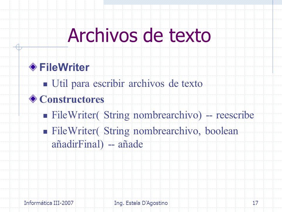 Informática III-2007Ing. Estela D'Agostino17 FileWriter Util para escribir archivos de texto Constructores FileWriter( String nombrearchivo) -- reescr
