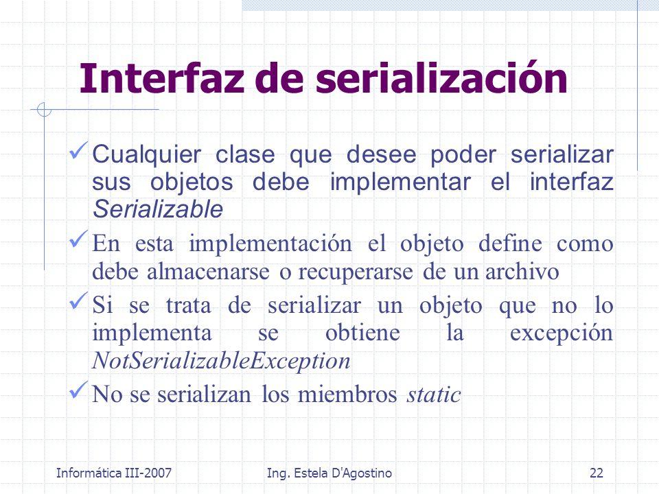 Informática III-2007Ing. Estela D'Agostino22 Interfaz de serialización Cualquier clase que desee poder serializar sus objetos debe implementar el inte
