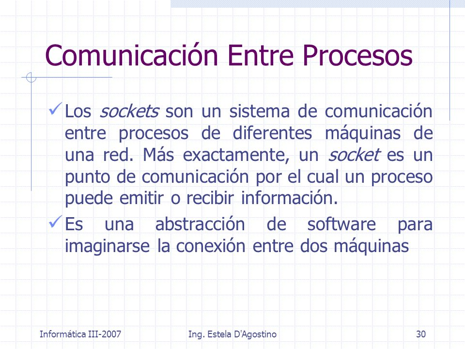 Informática III-2007Ing. Estela D'Agostino30 Los sockets son un sistema de comunicación entre procesos de diferentes máquinas de una red. Más exactame