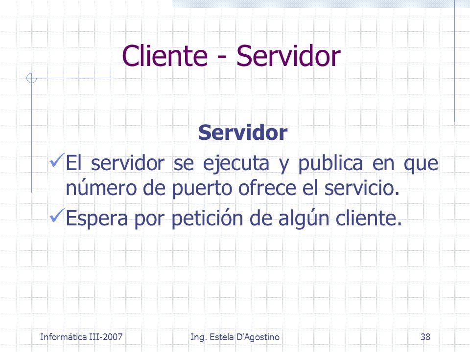 Informática III-2007Ing. Estela D'Agostino38 Servidor El servidor se ejecuta y publica en que número de puerto ofrece el servicio. Espera por petición