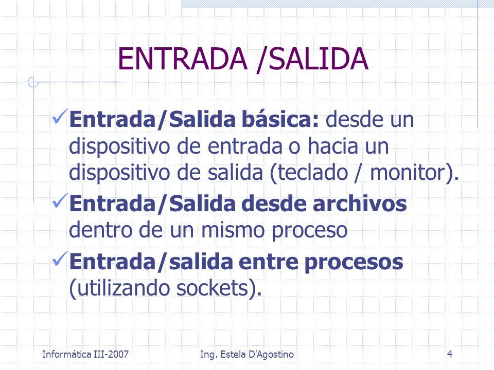 Informática III-2007Ing. Estela D'Agostino4 Entrada/Salida básica: desde un dispositivo de entrada o hacia un dispositivo de salida (teclado / monitor