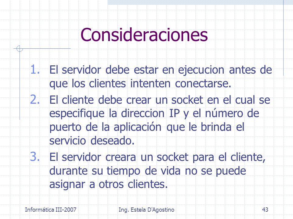 Informática III-2007Ing. Estela D'Agostino43 Consideraciones 1. El servidor debe estar en ejecucion antes de que los clientes intenten conectarse. 2.