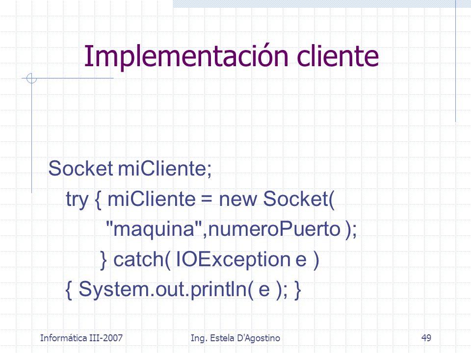 Informática III-2007Ing. Estela D'Agostino49 Implementación cliente Socket miCliente; try { miCliente = new Socket(