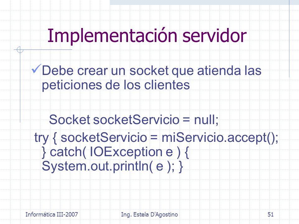 Informática III-2007Ing. Estela D'Agostino51 Debe crear un socket que atienda las peticiones de los clientes Socket socketServicio = null; try { socke