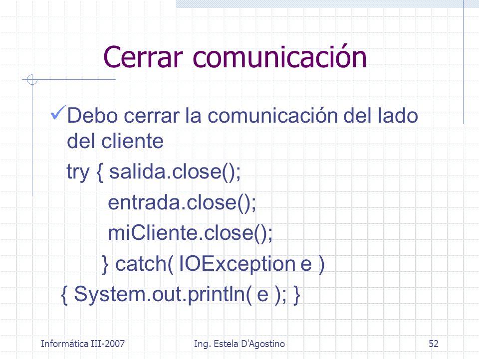 Informática III-2007Ing. Estela D'Agostino52 Cerrar comunicación Debo cerrar la comunicación del lado del cliente try { salida.close(); entrada.close(