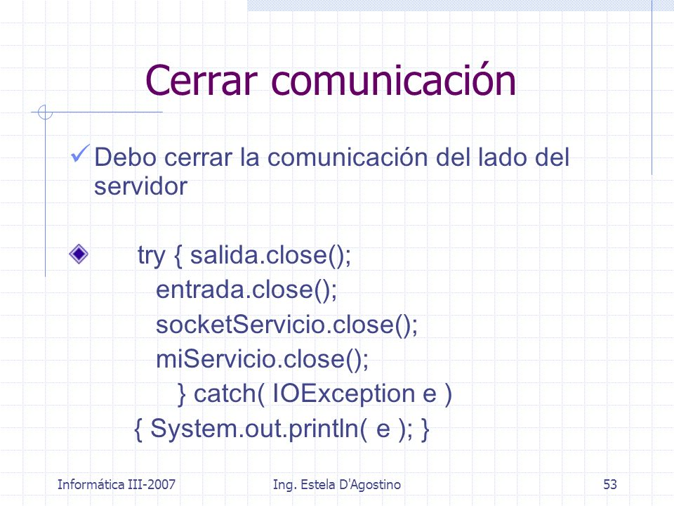 Informática III-2007Ing. Estela D'Agostino53 Cerrar comunicación Debo cerrar la comunicación del lado del servidor try { salida.close(); entrada.close