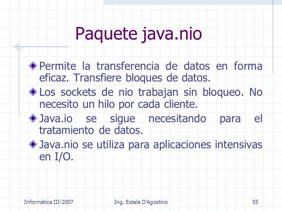 Informática III-2007Ing. Estela D'Agostino55 Paquete java.nio Permite la transferencia de datos en forma eficaz. Transfiere bloques de datos. Los sock