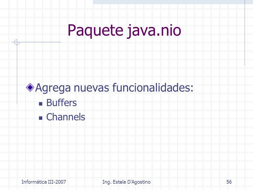 Informática III-2007Ing. Estela D'Agostino56 Paquete java.nio Agrega nuevas funcionalidades: Buffers Channels