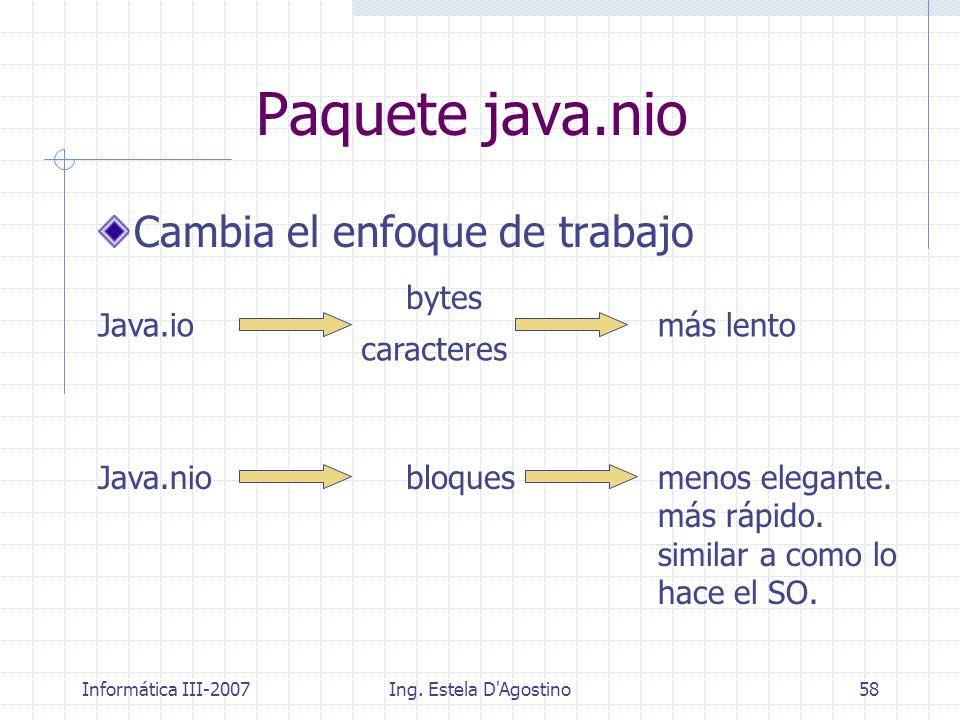 Informática III-2007Ing. Estela D'Agostino58 Paquete java.nio Cambia el enfoque de trabajo Java.io bytes más lento Java.niobloquesmenos elegante. más