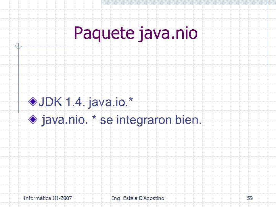 Informática III-2007Ing. Estela D'Agostino59 JDK 1.4. java.io.* java.nio. * se integraron bien. Paquete java.nio
