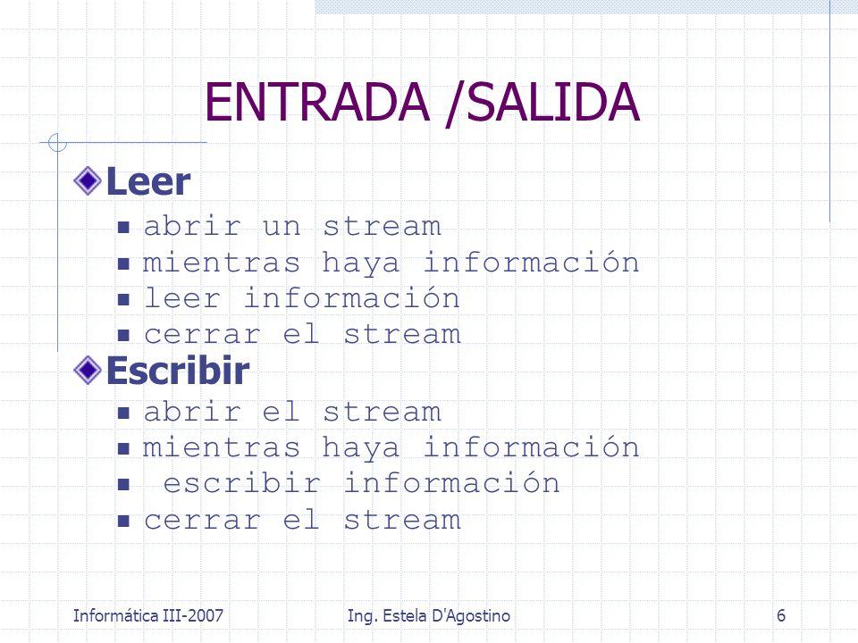Informática III-2007Ing. Estela D'Agostino6 Leer abrir un stream mientras haya información leer información cerrar el stream Escribir abrir el stream