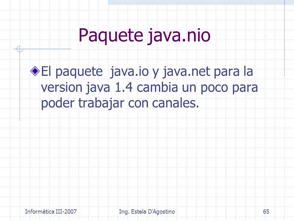 Informática III-2007Ing. Estela D'Agostino65 El paquete java.io y java.net para la version java 1.4 cambia un poco para poder trabajar con canales. Pa