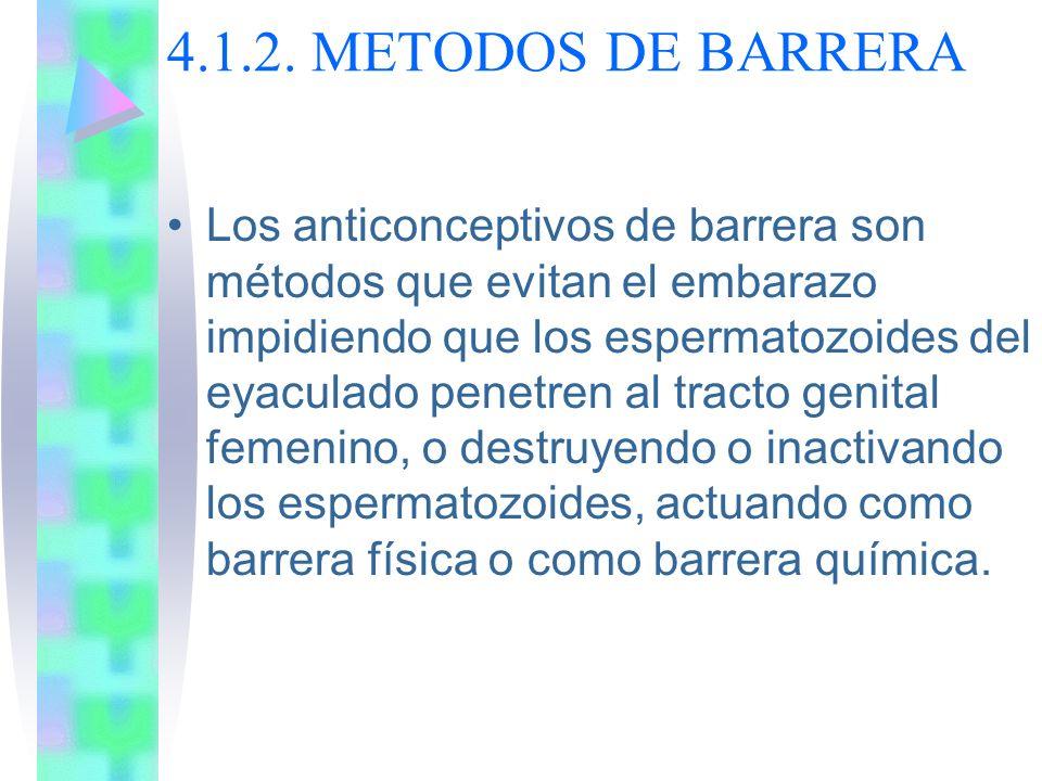 4.1.2. METODOS DE BARRERA Los anticonceptivos de barrera son métodos que evitan el embarazo impidiendo que los espermatozoides del eyaculado penetren