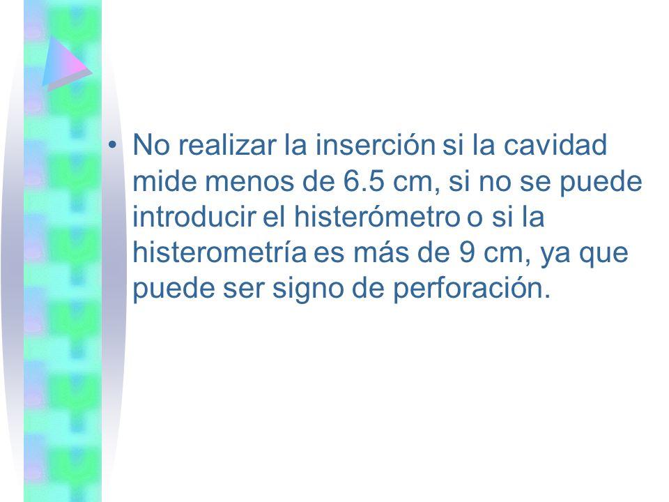 No realizar la inserción si la cavidad mide menos de 6.5 cm, si no se puede introducir el histerómetro o si la histerometría es más de 9 cm, ya que pu