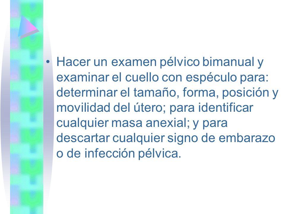 Hacer un examen pélvico bimanual y examinar el cuello con espéculo para: determinar el tamaño, forma, posición y movilidad del útero; para identificar