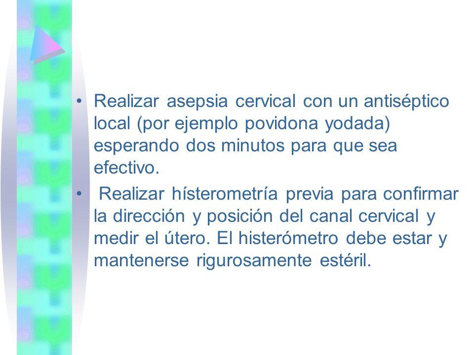 Realizar asepsia cervical con un antiséptico local (por ejemplo povidona yodada) esperando dos minutos para que sea efectivo. Realizar hísterometría p